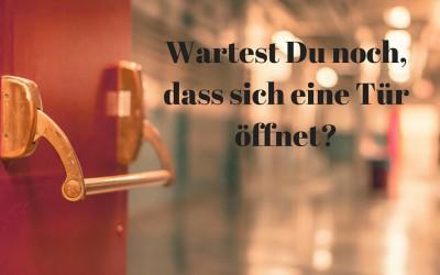 Wartest Du noch, dass sich eine Tür öffnet?